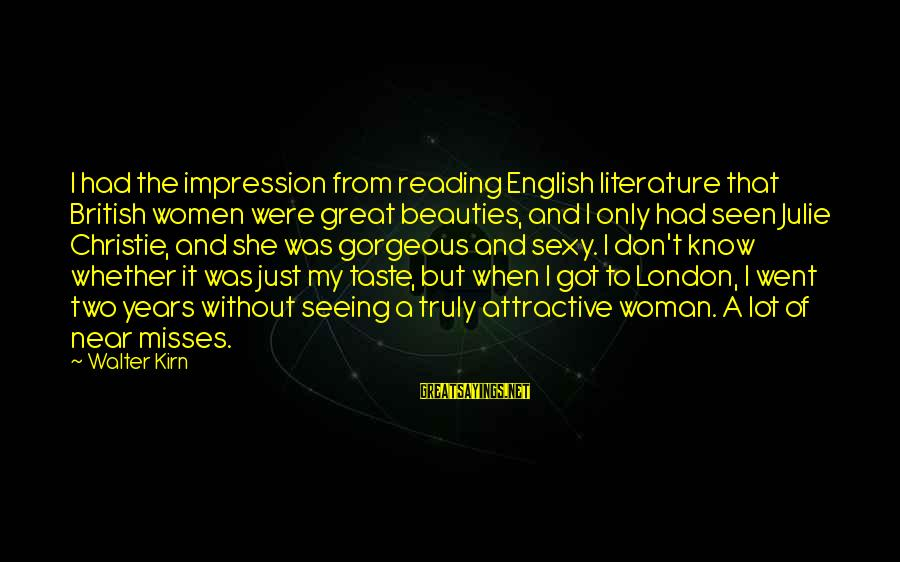 English London Sayings By Walter Kirn: I had the impression from reading English literature that British women were great beauties, and