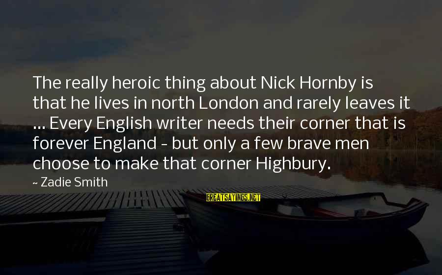English London Sayings By Zadie Smith: The really heroic thing about Nick Hornby is that he lives in north London and