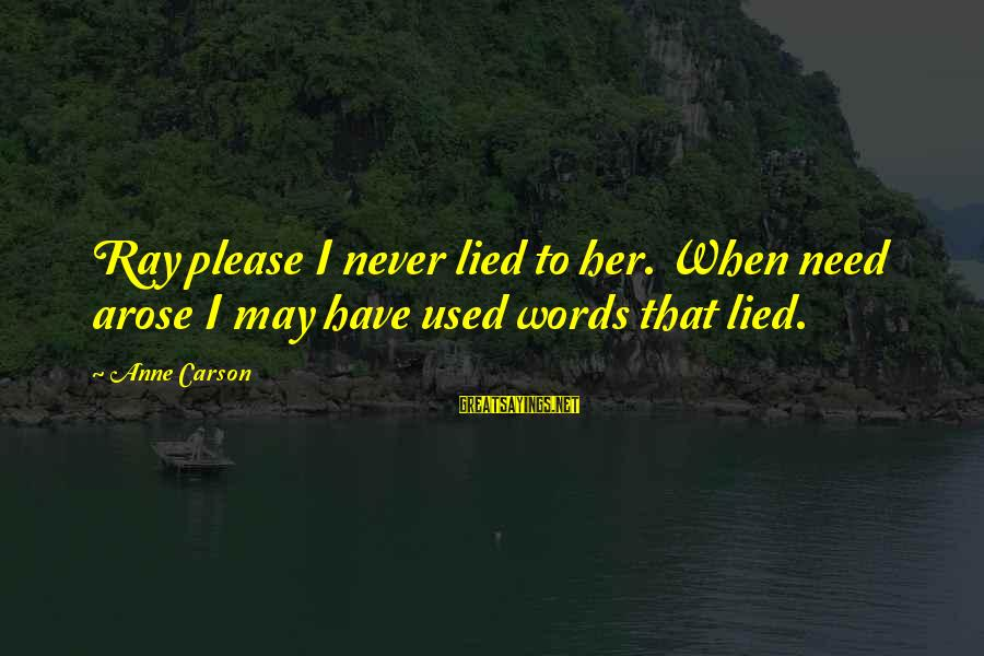 English Only Please Sayings By Anne Carson: Ray please I never lied to her. When need arose I may have used words
