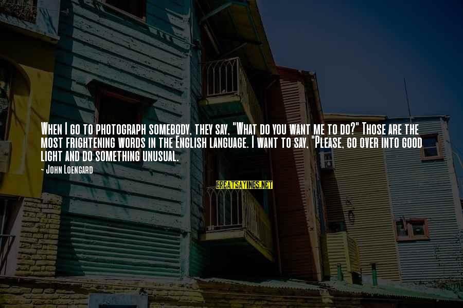 """English Only Please Sayings By John Loengard: When I go to photograph somebody, they say, """"What do you want me to do?"""""""