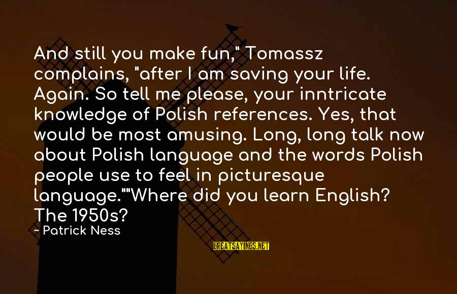 """English Only Please Sayings By Patrick Ness: And still you make fun,"""" Tomassz complains, """"after I am saving your life. Again. So"""