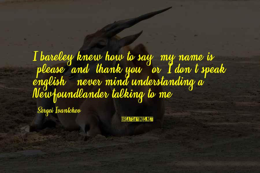 """English Only Please Sayings By Sergei Ivantchev: I bareley knew how to say """"my name is,"""" """"please"""" and """"thank you,"""" or """"I"""