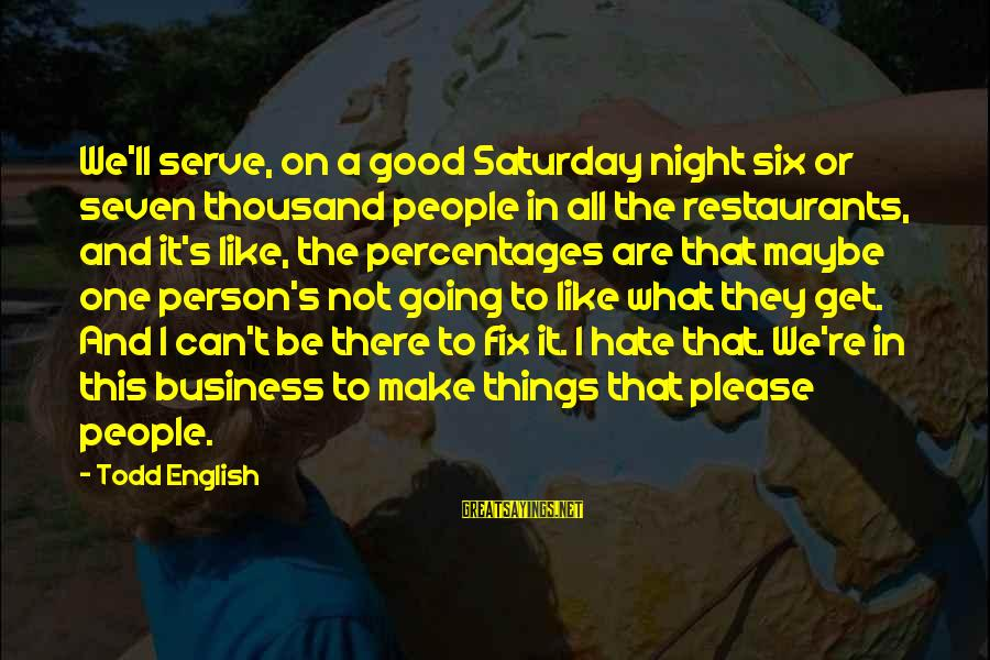 English Only Please Sayings By Todd English: We'll serve, on a good Saturday night six or seven thousand people in all the