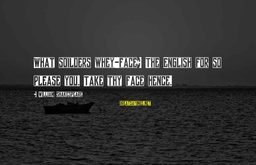English Only Please Sayings By William Shakespeare: What soilders whey-face? The English for so please you. Take thy face hence.
