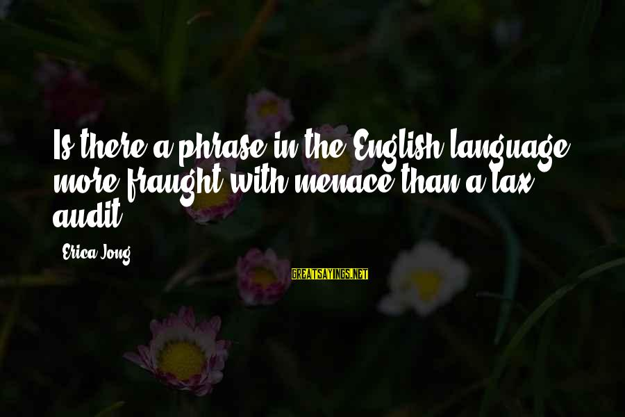 English Phrase Sayings By Erica Jong: Is there a phrase in the English language more fraught with menace than a tax