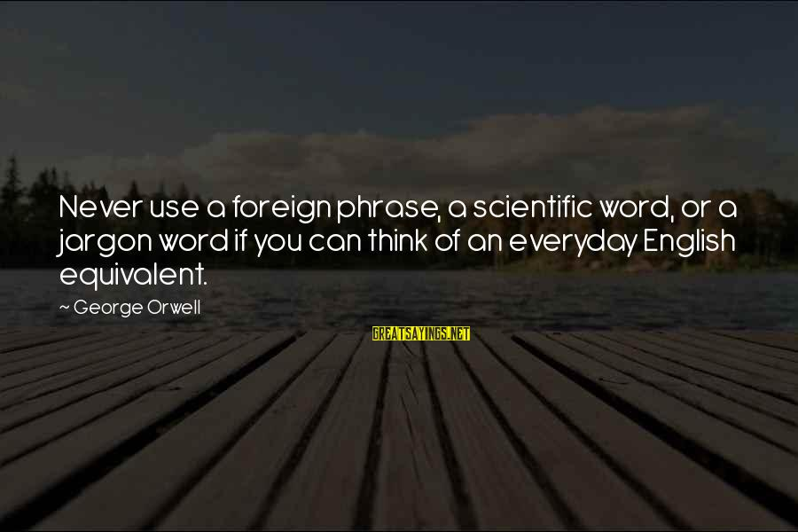 English Phrase Sayings By George Orwell: Never use a foreign phrase, a scientific word, or a jargon word if you can
