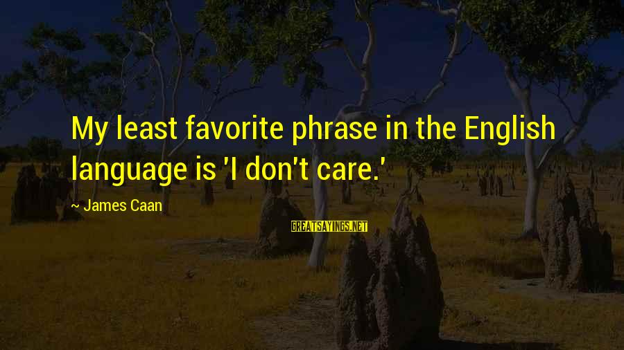 English Phrase Sayings By James Caan: My least favorite phrase in the English language is 'I don't care.'