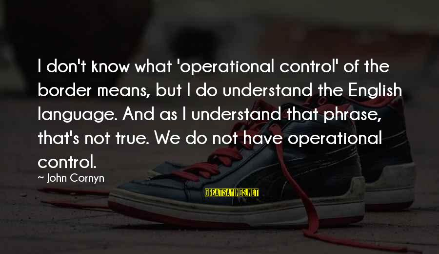 English Phrase Sayings By John Cornyn: I don't know what 'operational control' of the border means, but I do understand the
