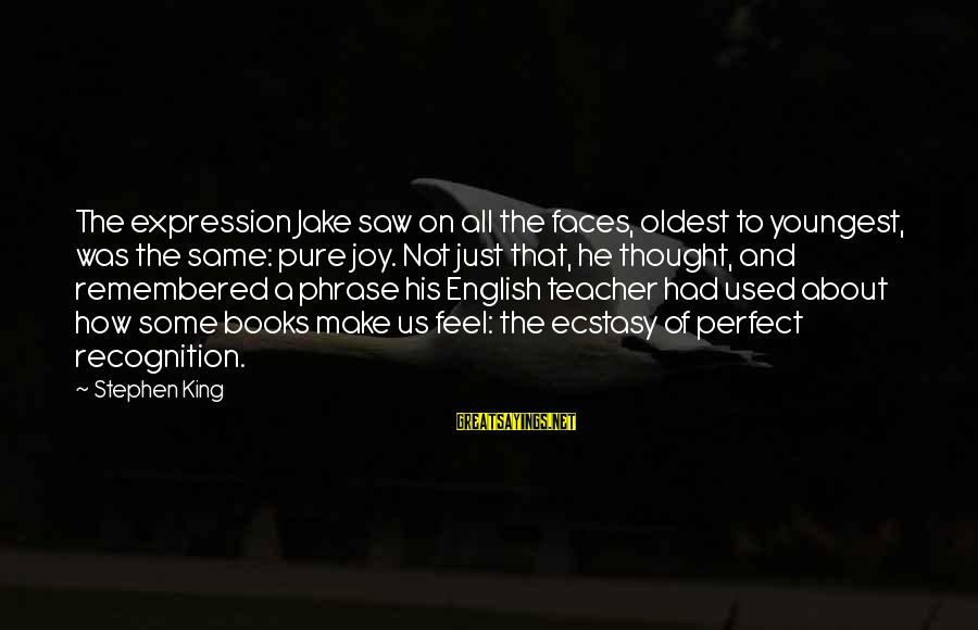 English Phrase Sayings By Stephen King: The expression Jake saw on all the faces, oldest to youngest, was the same: pure