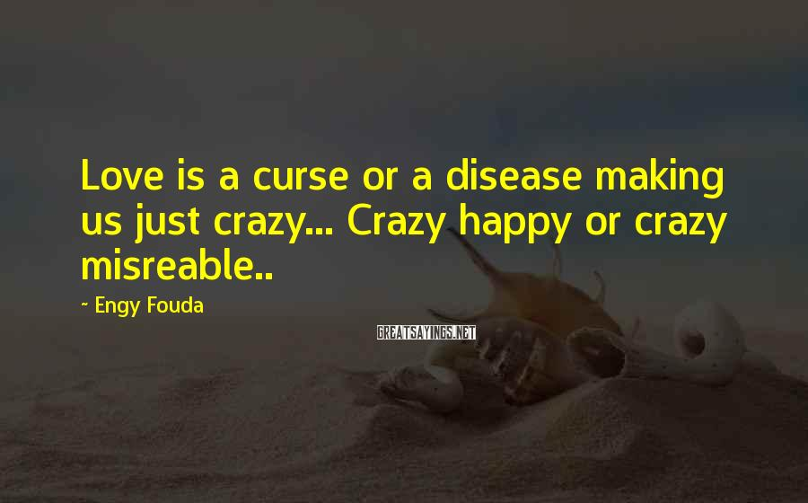 Engy Fouda Sayings: Love is a curse or a disease making us just crazy... Crazy happy or crazy