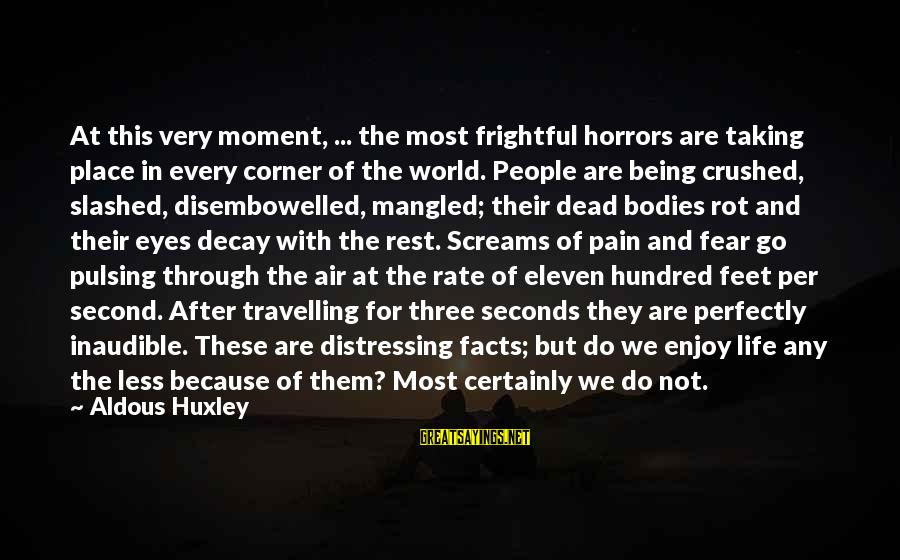 Enjoy Every Moment In Life Sayings By Aldous Huxley: At this very moment, ... the most frightful horrors are taking place in every corner