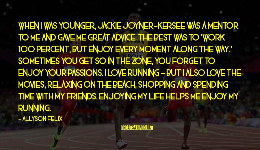 Enjoy Every Moment In Life Sayings By Allyson Felix: When I was younger, Jackie Joyner-Kersee was a mentor to me and gave me great
