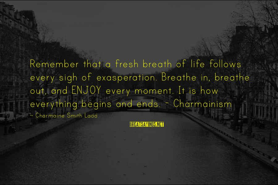 Enjoy Every Moment In Life Sayings By Charmaine Smith Ladd: Remember that a fresh breath of life follows every sigh of exasperation. Breathe in, breathe