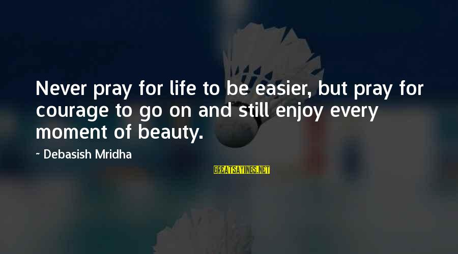 Enjoy Every Moment In Life Sayings By Debasish Mridha: Never pray for life to be easier, but pray for courage to go on and