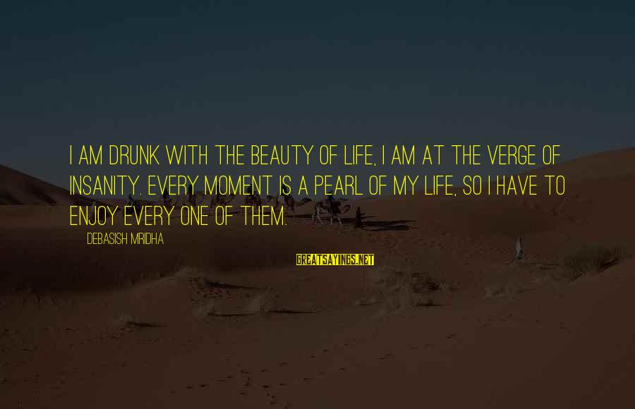 Enjoy Every Moment In Life Sayings By Debasish Mridha: I am drunk with the beauty of life, I am at the verge of insanity.