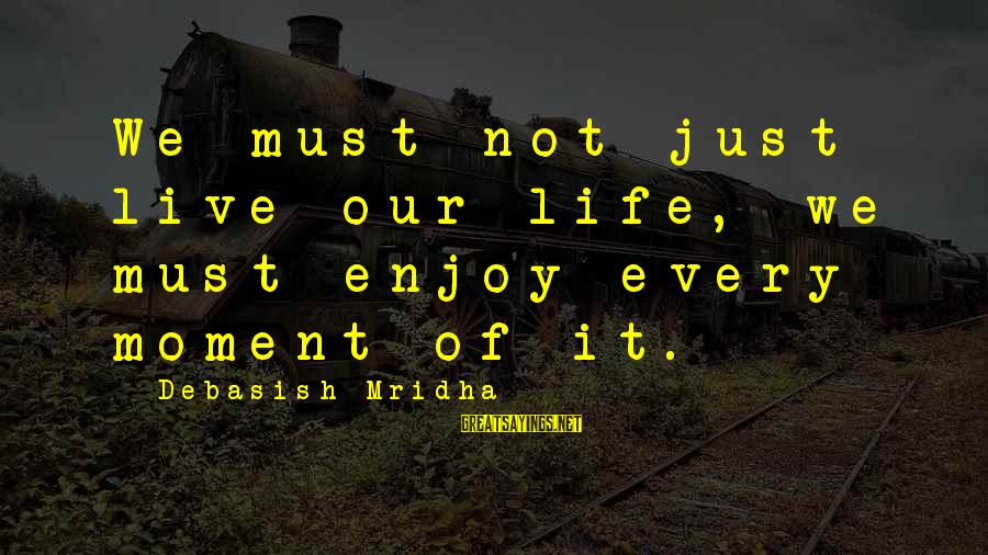 Enjoy Every Moment In Life Sayings By Debasish Mridha: We must not just live our life, we must enjoy every moment of it.