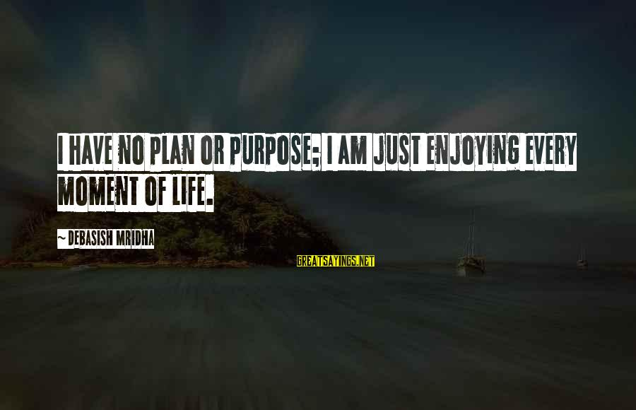 Enjoy Every Moment In Life Sayings By Debasish Mridha: I have no plan or purpose; I am just enjoying every moment of life.