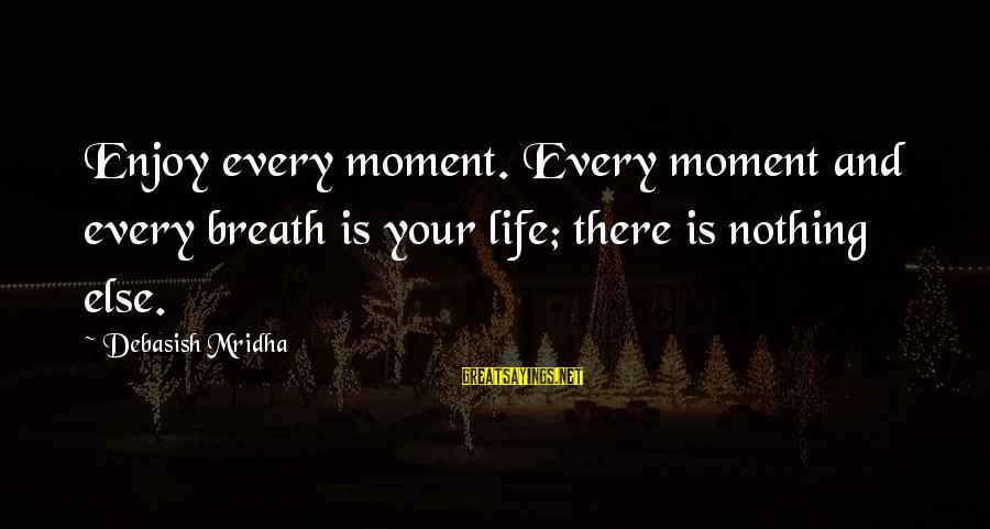 Enjoy Every Moment In Life Sayings By Debasish Mridha: Enjoy every moment. Every moment and every breath is your life; there is nothing else.