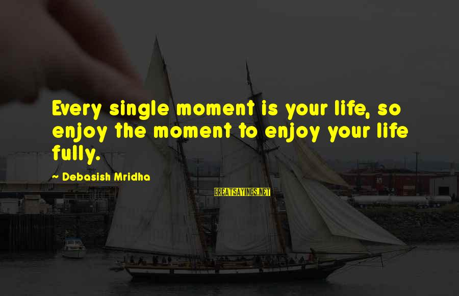 Enjoy Every Moment In Life Sayings By Debasish Mridha: Every single moment is your life, so enjoy the moment to enjoy your life fully.