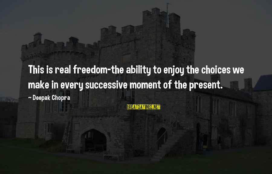 Enjoy Every Moment In Life Sayings By Deepak Chopra: This is real freedom-the ability to enjoy the choices we make in every successive moment