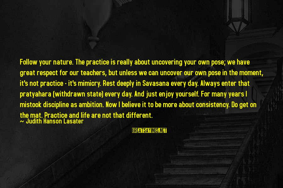 Enjoy Every Moment In Life Sayings By Judith Hanson Lasater: Follow your nature. The practice is really about uncovering your own pose; we have great