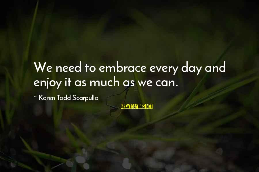 Enjoy Every Moment In Life Sayings By Karen Todd Scarpulla: We need to embrace every day and enjoy it as much as we can.