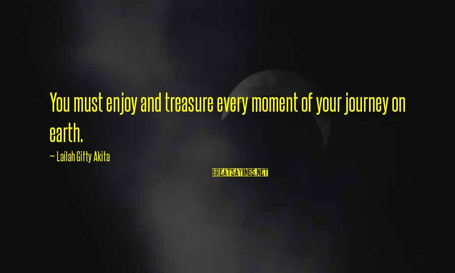 Enjoy Every Moment In Life Sayings By Lailah Gifty Akita: You must enjoy and treasure every moment of your journey on earth.