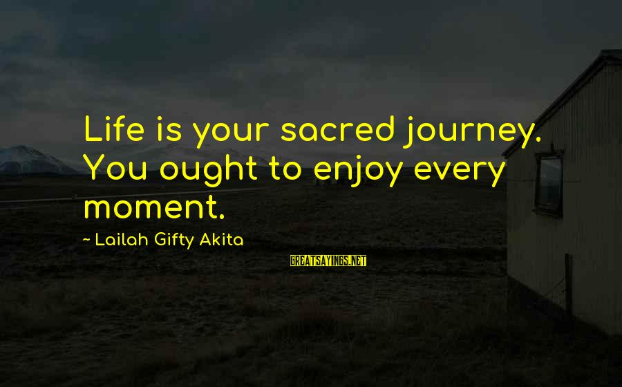 Enjoy Every Moment In Life Sayings By Lailah Gifty Akita: Life is your sacred journey. You ought to enjoy every moment.