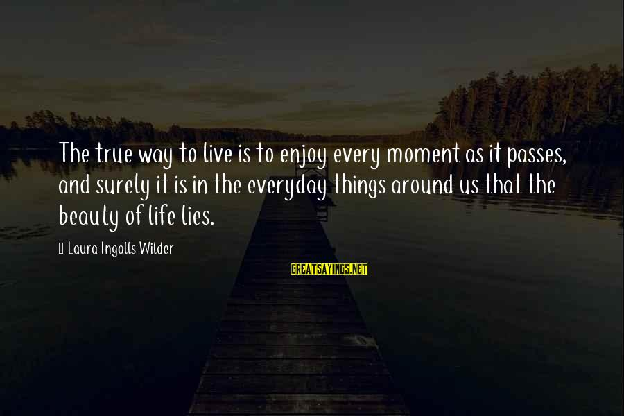 Enjoy Every Moment In Life Sayings By Laura Ingalls Wilder: The true way to live is to enjoy every moment as it passes, and surely