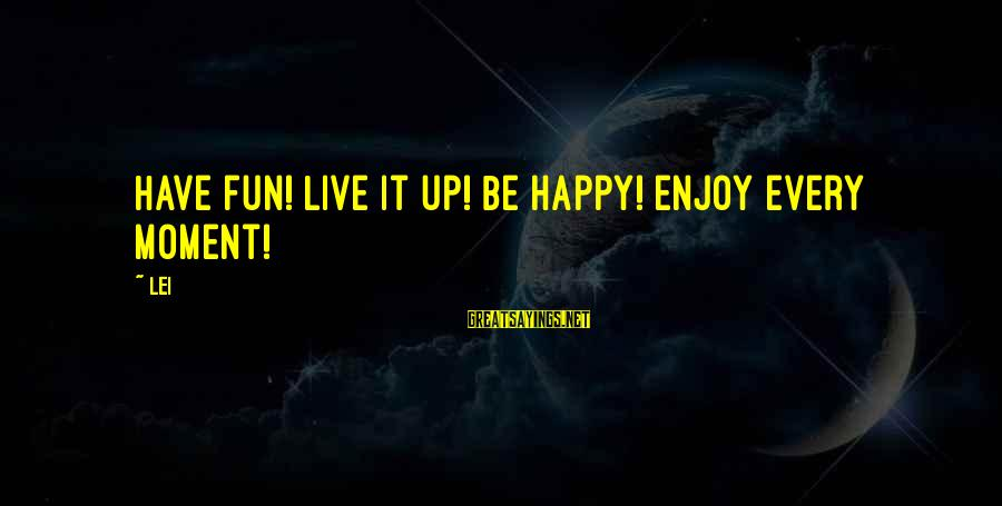 Enjoy Every Moment In Life Sayings By Lei: Have fun! Live it up! Be happy! Enjoy every moment!