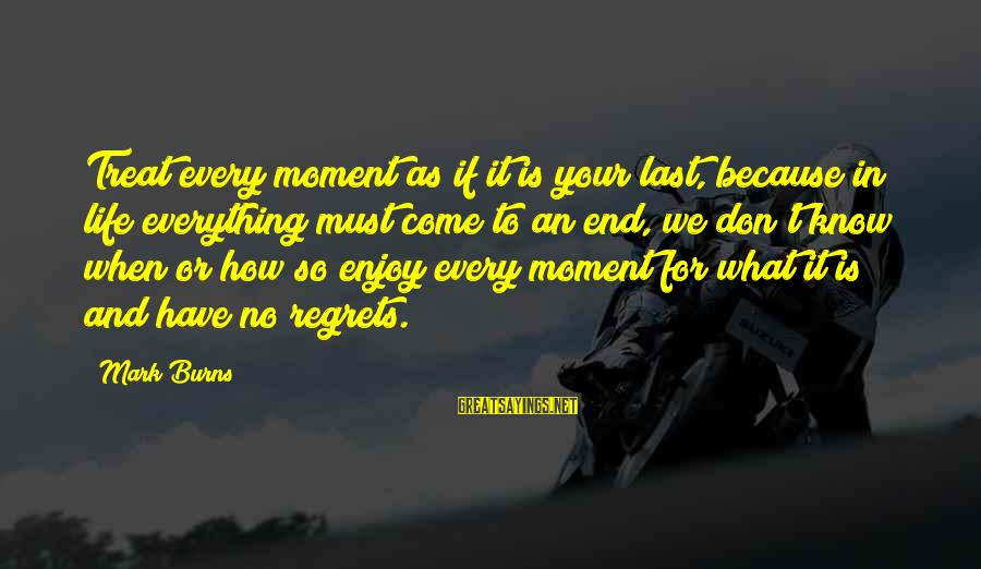 Enjoy Every Moment In Life Sayings By Mark Burns: Treat every moment as if it is your last, because in life everything must come