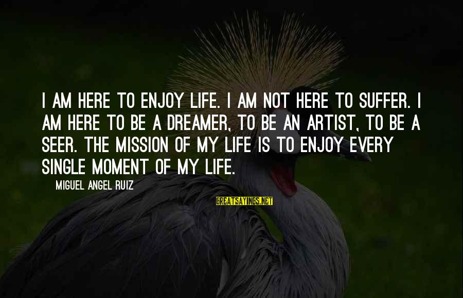 Enjoy Every Moment In Life Sayings By Miguel Angel Ruiz: I am here to enjoy life. I am not here to suffer. I am here