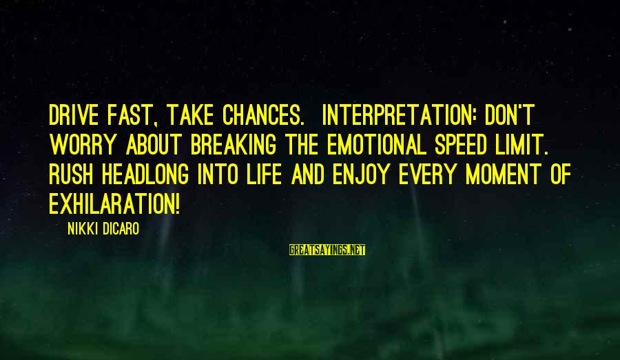 Enjoy Every Moment In Life Sayings By Nikki DiCaro: Drive fast, take chances. Interpretation: Don't worry about breaking the emotional speed limit. Rush headlong