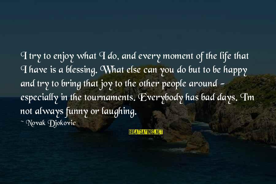 Enjoy Every Moment In Life Sayings By Novak Djokovic: I try to enjoy what I do, and every moment of the life that I