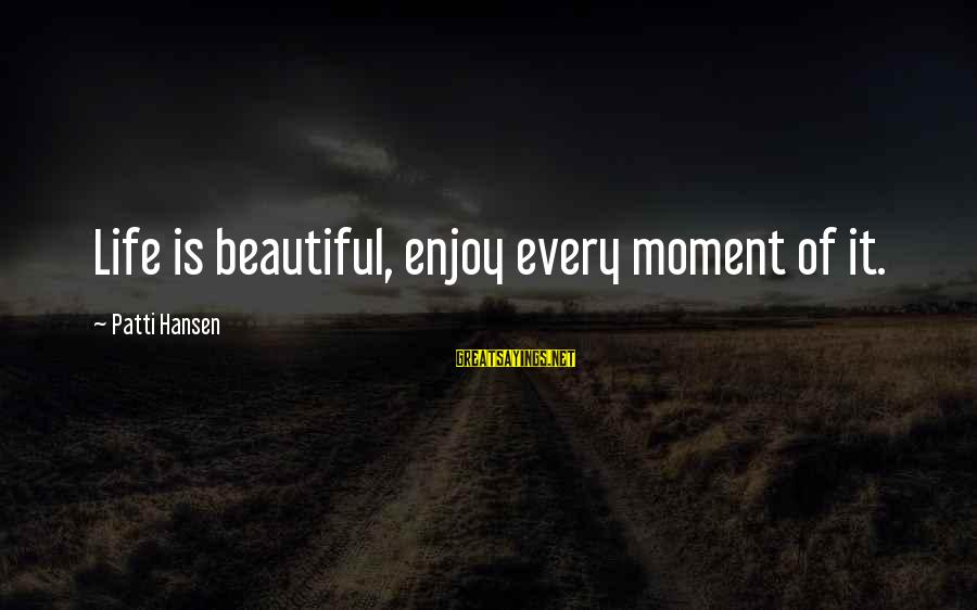 Enjoy Every Moment In Life Sayings By Patti Hansen: Life is beautiful, enjoy every moment of it.
