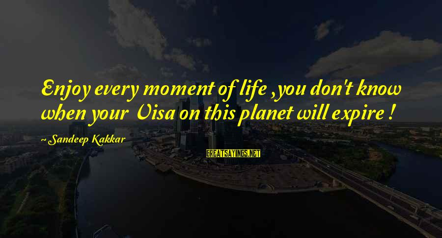 Enjoy Every Moment In Life Sayings By Sandeep Kakkar: Enjoy every moment of life ,you don't know when your Visa on this planet will