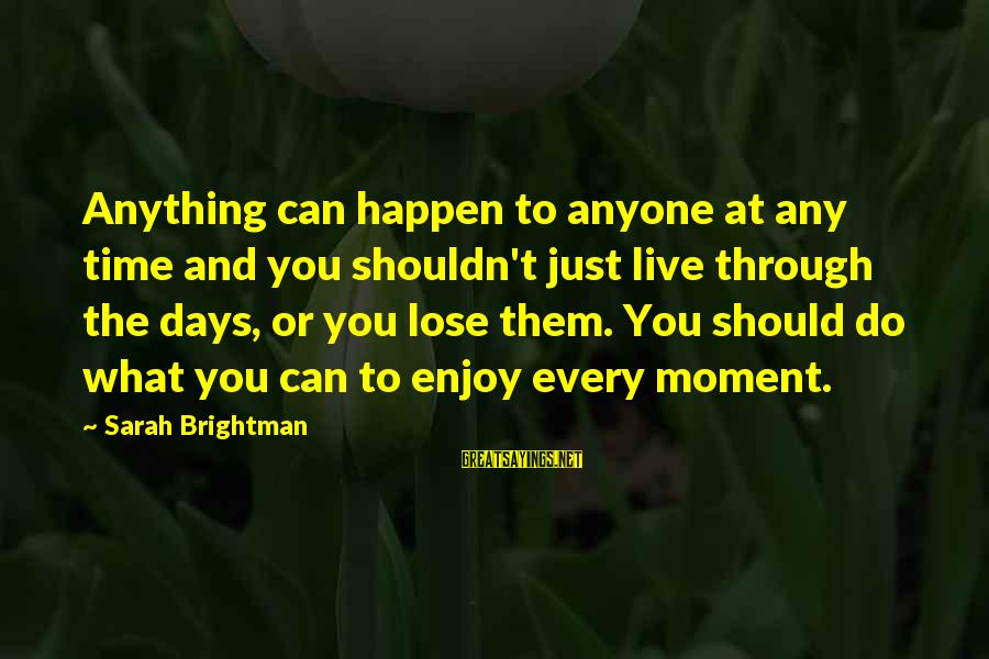 Enjoy Every Moment In Life Sayings By Sarah Brightman: Anything can happen to anyone at any time and you shouldn't just live through the