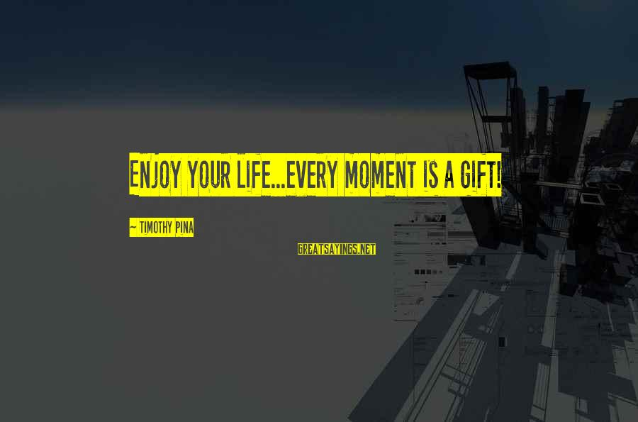 Enjoy Every Moment In Life Sayings By Timothy Pina: Enjoy your life...every moment is a gift!