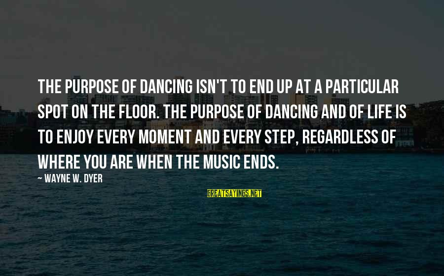 Enjoy Every Moment In Life Sayings By Wayne W. Dyer: The purpose of dancing isn't to end up at a particular spot on the floor.