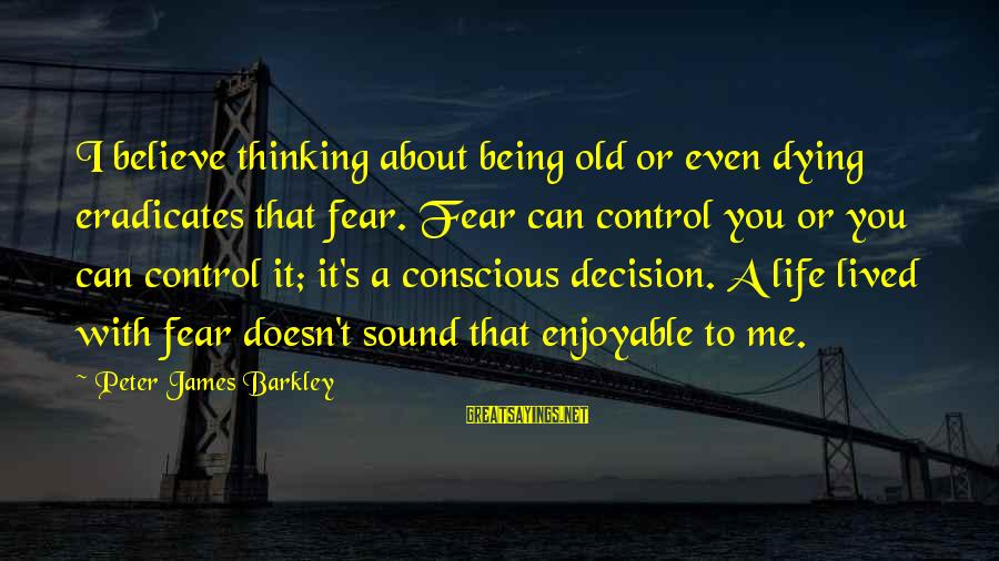 Enjoyable Quotes Sayings By Peter James Barkley: I believe thinking about being old or even dying eradicates that fear. Fear can control
