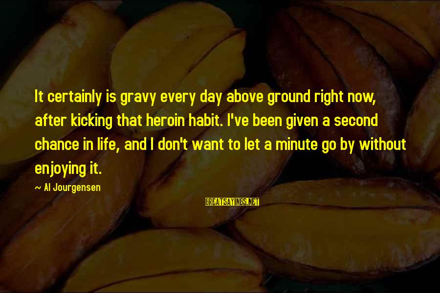 Enjoying Every Second Sayings By Al Jourgensen: It certainly is gravy every day above ground right now, after kicking that heroin habit.