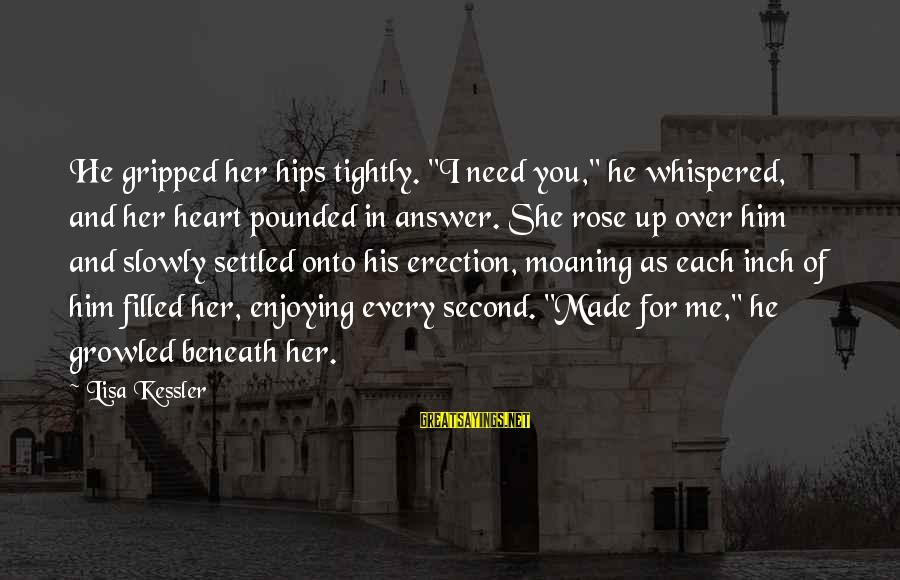 """Enjoying Every Second Sayings By Lisa Kessler: He gripped her hips tightly. """"I need you,"""" he whispered, and her heart pounded in"""