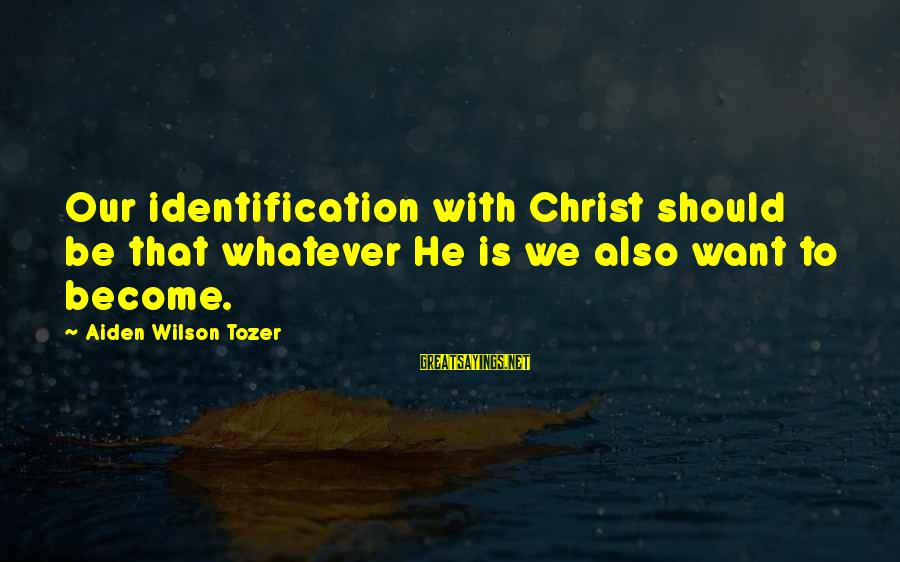 Enjoying The Raindrops Sayings By Aiden Wilson Tozer: Our identification with Christ should be that whatever He is we also want to become.