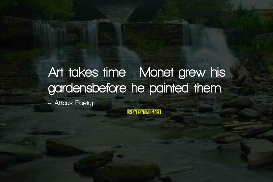 Enjoying Tour With Friends Sayings By Atticus Poetry: Art takes time - Monet grew his gardensbefore he painted them.