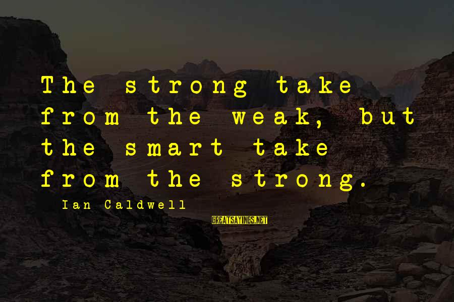 Enjoying Tour With Friends Sayings By Ian Caldwell: The strong take from the weak, but the smart take from the strong.