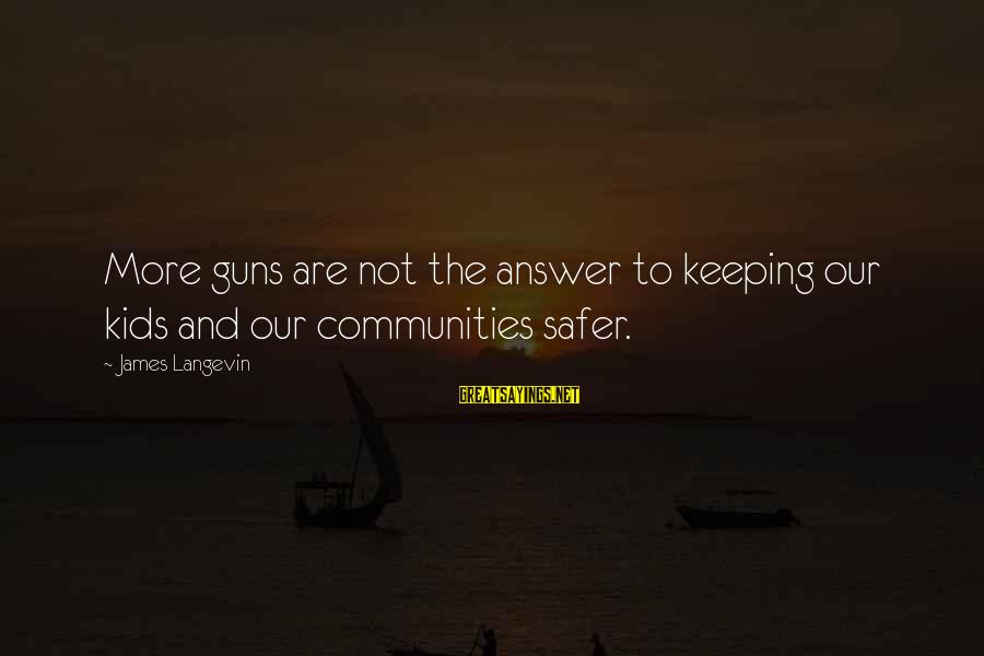 Enjoying Tour With Friends Sayings By James Langevin: More guns are not the answer to keeping our kids and our communities safer.
