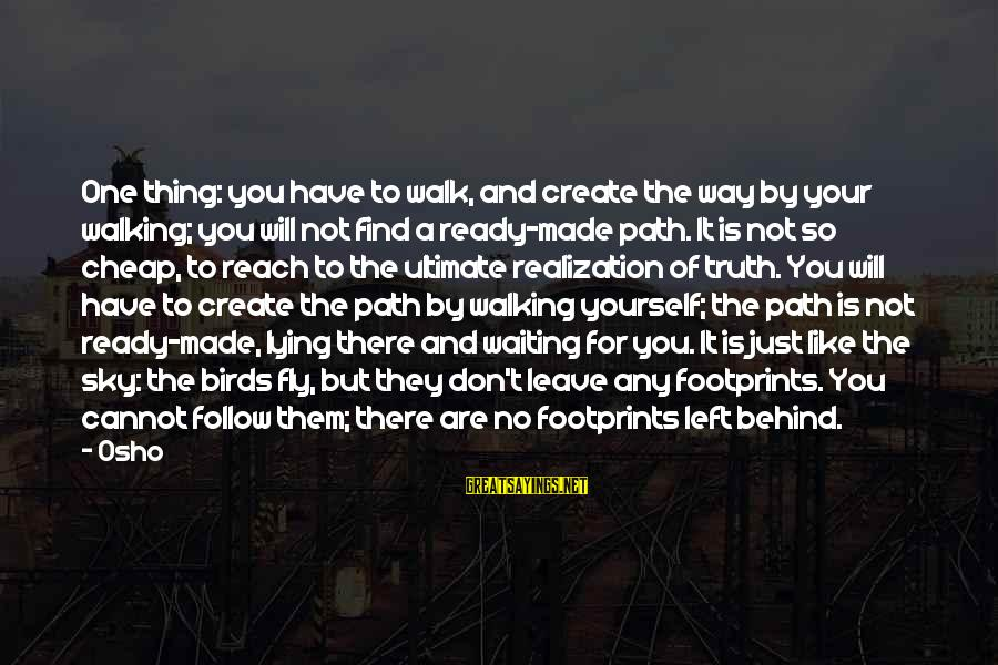Enlightenment Advaita Sayings By Osho: One thing: you have to walk, and create the way by your walking; you will