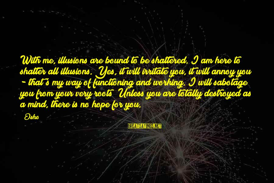 Enlightenment Advaita Sayings By Osho: With me, illusions are bound to be shattered. I am here to shatter all illusions.