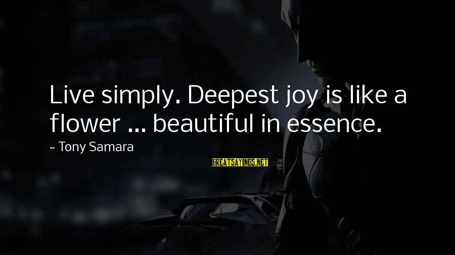 Enlightenment Advaita Sayings By Tony Samara: Live simply. Deepest joy is like a flower ... beautiful in essence.