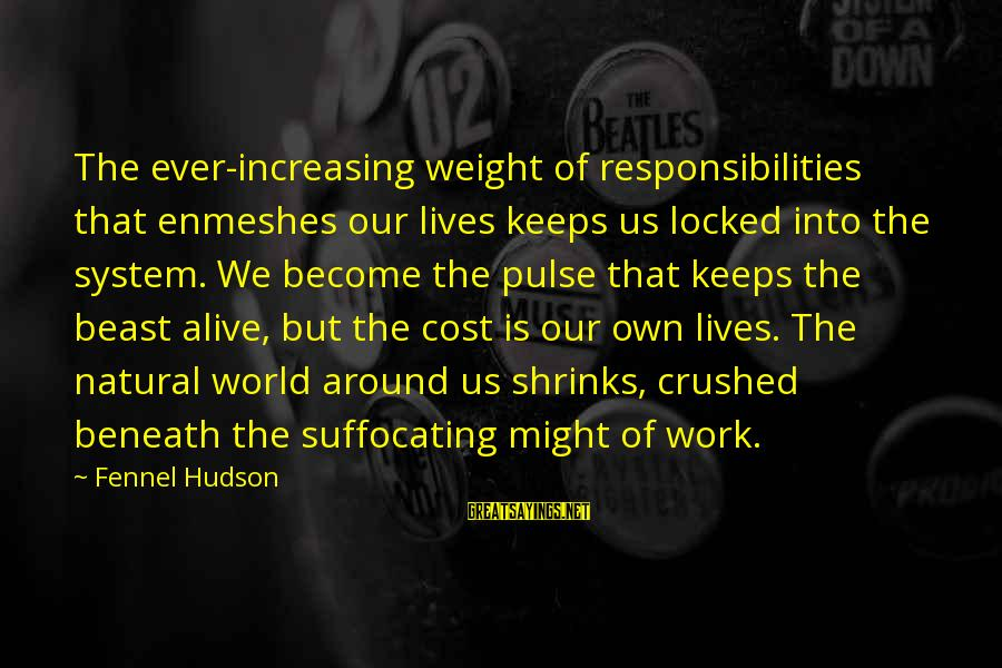 Enmeshes Sayings By Fennel Hudson: The ever-increasing weight of responsibilities that enmeshes our lives keeps us locked into the system.